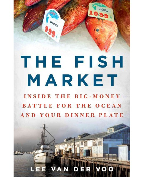 Fish Market : Inside the Big-Money Battle for the Ocean and Your Dinner Plate (Hardcover) (Lee Van Der - image 1 of 1