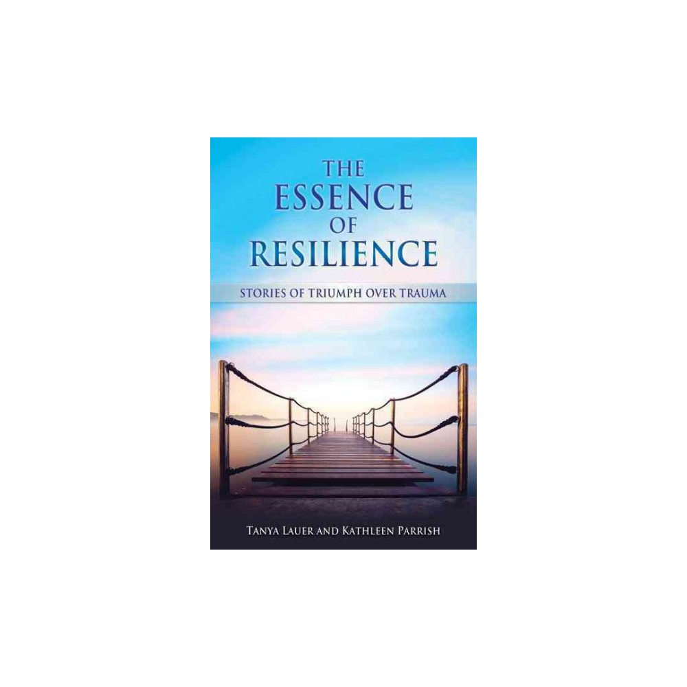 Essence of Resilience : Stories of Triumph over Trauma (Paperback) (Tanya Lauer & Kathleen Parrish)