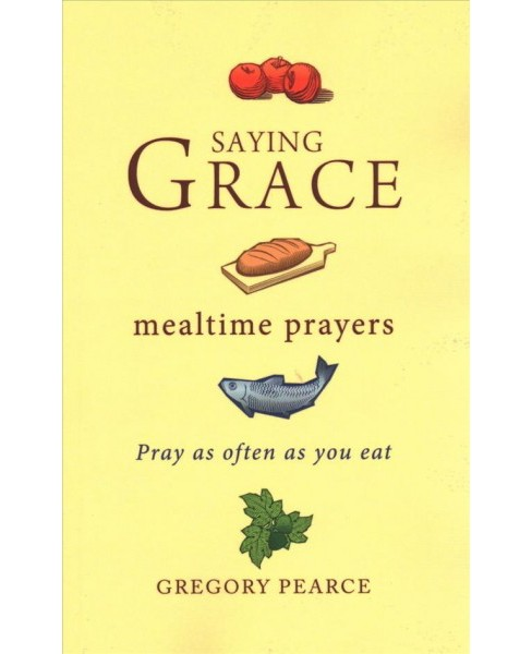 Saying Grace : Mealtime Prayers -  by Gregory Pearce (Paperback) - image 1 of 1