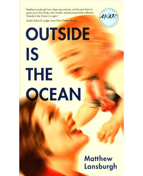 Outside Is the Ocean -  (Iowa Short Fiction Award) by Matthew Lansburgh (Paperback) - image 1 of 1