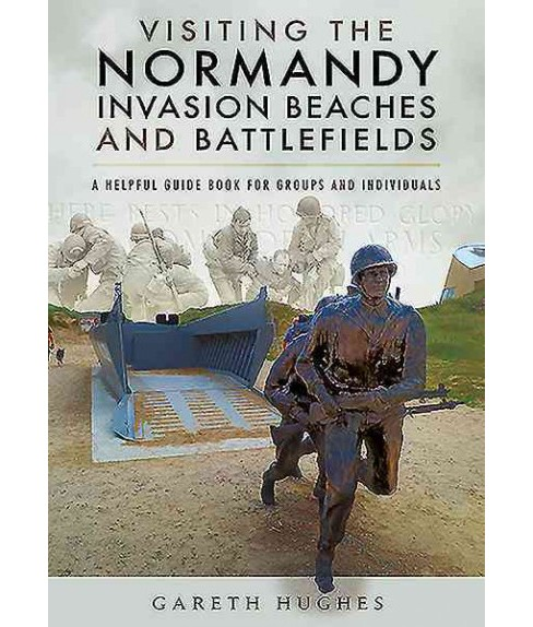 Visiting the Normandy Invasion Beaches and Battlefields : A Helpful Guide Book for Groups and - image 1 of 1