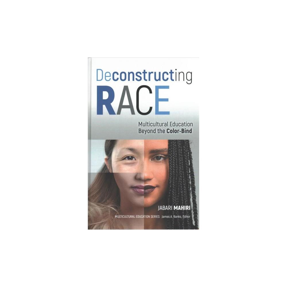 Deconstructing Race : Multicultural Education Beyond the Color-bind (Hardcover) (Jabara Mahiri)