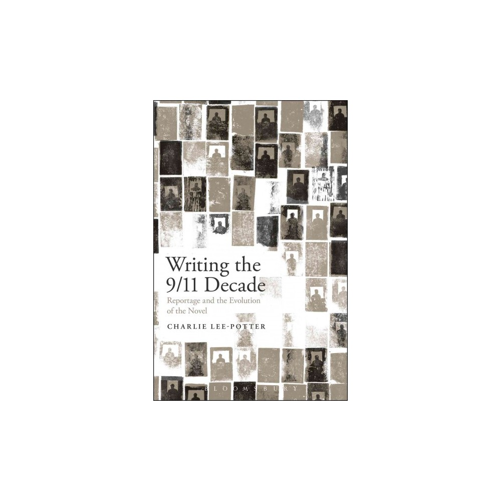 Writing the 9/11 Decade : Reportage and the Evolution of the Novel (Hardcover) (Charlie Lee-Potter)