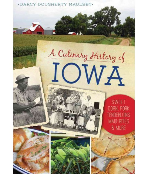 Culinary History of Iowa : Sweet Corn, Pork Tenderloins, Maid-Rites & More (Paperback) (Darcy Dougherty - image 1 of 1