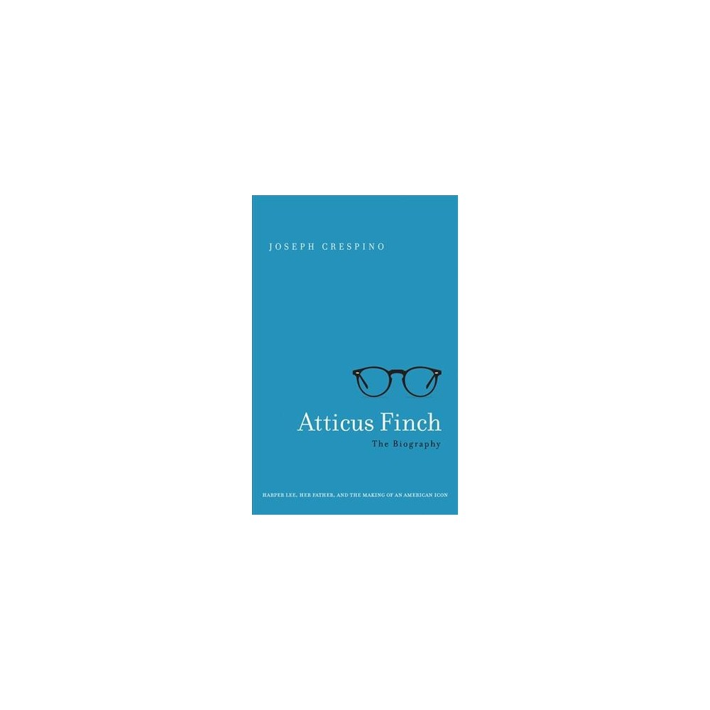 Atticus Finch : The Biography: Harper Lee, Her Father, and the Making of an American Icon - (Hardcover)