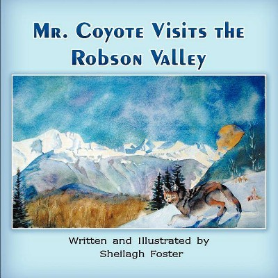 Mr. Coyote Visits the Robson Valley - by  Sheilagh Foster (Paperback)
