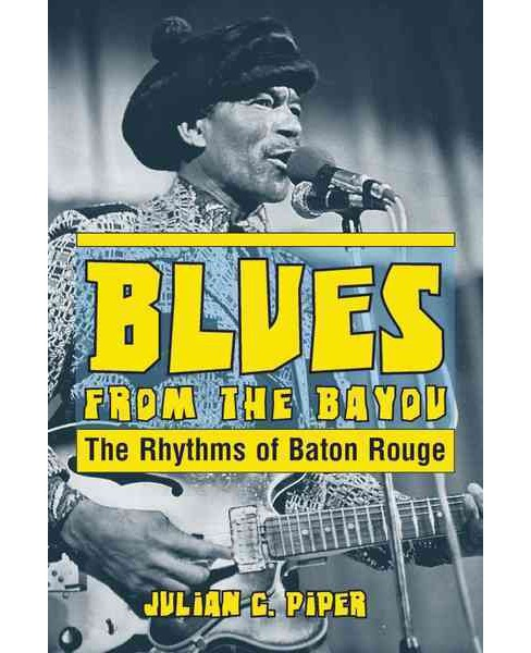 Blues from the Bayou : The Rhythms of Baton Rouge (Paperback) (Julian C. Piper) - image 1 of 1