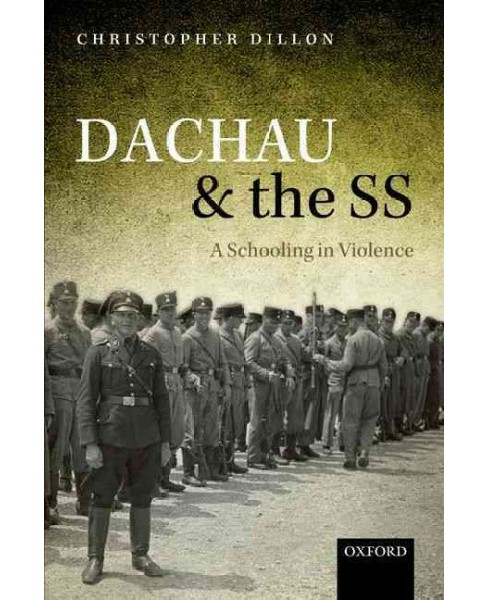 Dachau and the SS : A Schooling in Violence (Reprint) (Paperback) (Christopher Dillon) - image 1 of 1