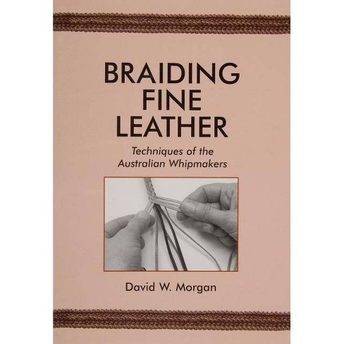 Braiding Fine Leather, Techniques of the Australian Whipmakers - by  David W Morgan (Paperback) - image 1 of 1