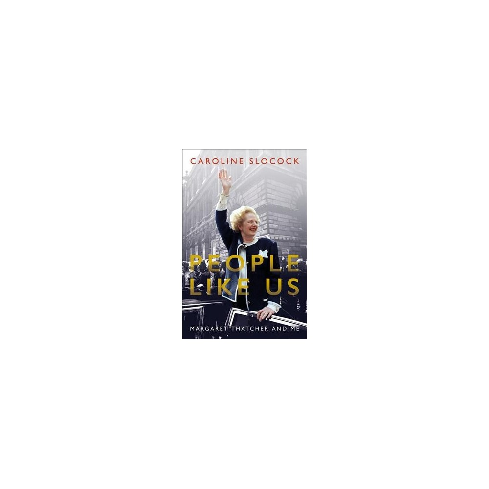 People Like Us : Margaret Thatcher and Me - by Caroline Slocock (Hardcover)