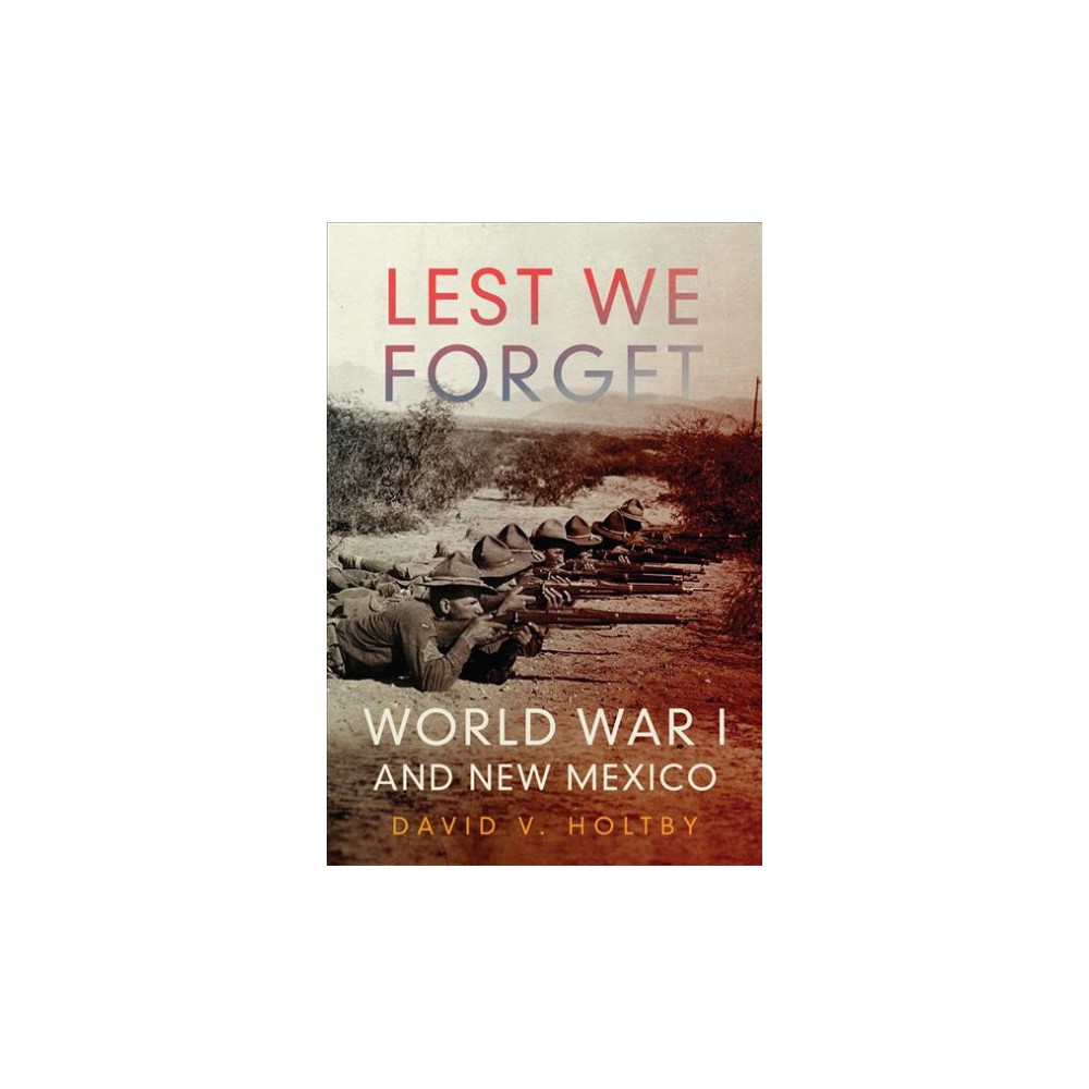 Lest We Forget : World War I and New Mexico - by David V. Holtby (Hardcover)