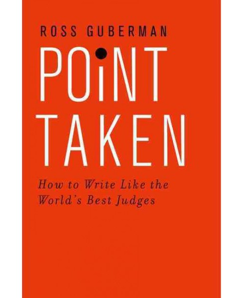 Point Taken : How to Write Like the World's Best Judges (Paperback) (Ross Guberman) - image 1 of 1