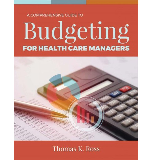 Comprehensive Guide to Budgeting for Health Care Managers -  by Ph.D. Thomas K. Ross (Paperback) - image 1 of 1