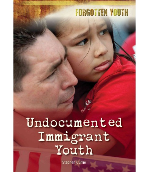 Undocumented Immigrant Youth (Hardcover) (Stephen Currie) - image 1 of 1