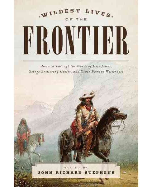 Wildest Lives of the Frontier : America Through the Eyes of Jesse James, George Armstrong Custer, and - image 1 of 1
