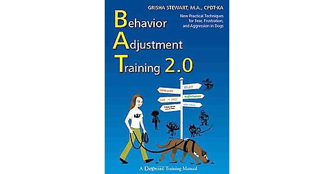 Behavior Adjustment Training 2.0 : New Practical Techniques for Fear, Frustration, and Aggression in - image 1 of 1