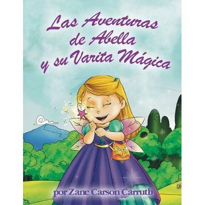 Las Aventuras de Abella y su Varita Mágica - by  Zane Carson Carruth (Paperback)