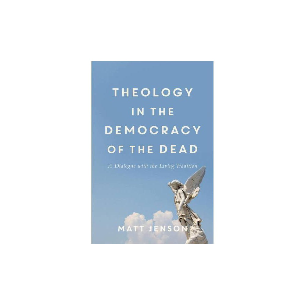 Theology in the Democracy of the Dead : A Dialogue With the Living Tradition - (Paperback)