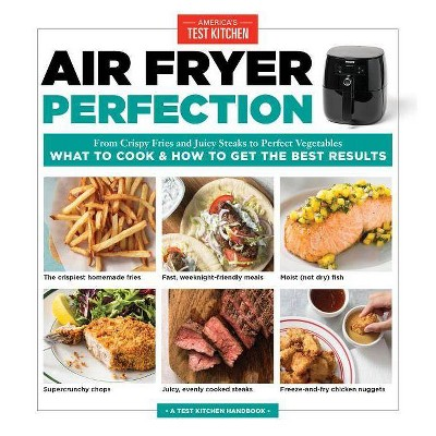 Air Fryer Perfection : From Crispy Fries and Juicy Steaks to Perfect Vegetables, What to Cook and How to - by America's Test Kitchen
