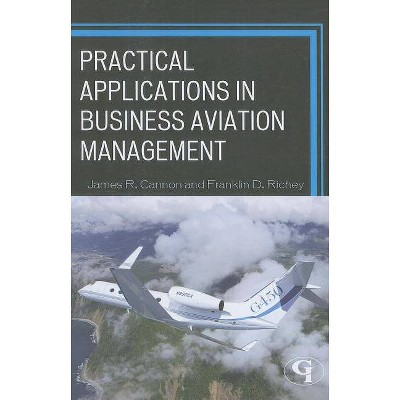 Practical Applications in Business Aviation Management - by  James R Cannon & Franklin D Richey (Paperback)