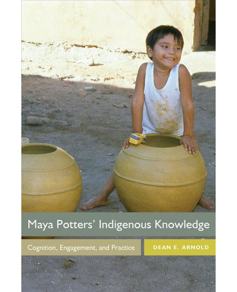 Maya Potters' Indigenous Knowledge : Cognition, Engagement, and Practice - by Dean E. Arnold (Hardcover) - image 1 of 1