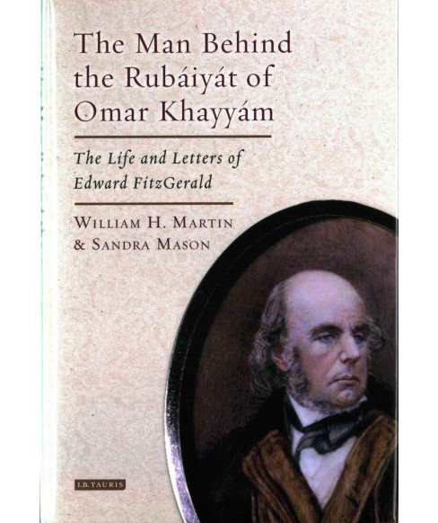 Man Behind the Rubaiyat of Omar Khayyam : The Life and Letters of Edward FitzGerald (Hardcover) (William - image 1 of 1