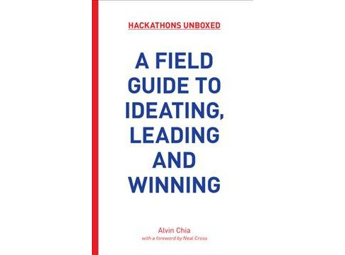 Hackathons Unboxed : A Field Guide to Ideating, Leading and Winning -  by Alvin Chia (Paperback) - image 1 of 1