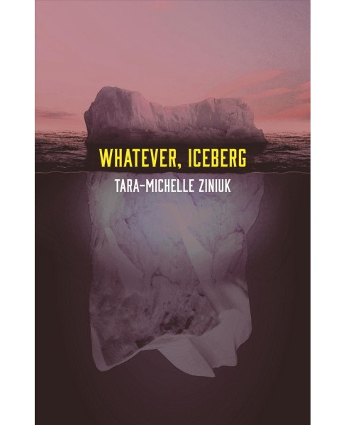 Whatever, Iceberg (Paperback) (Tara-michelle Ziniuk) - image 1 of 1