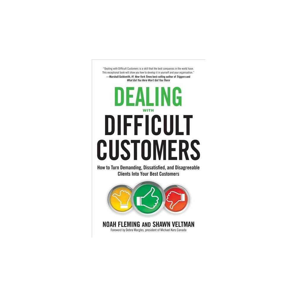 Dealing With Difficult Customers : How to Turn Demanding, Dissatisfied, and Disagreeable Clients into