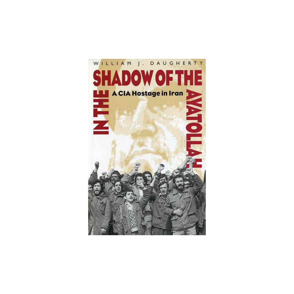 In the Shadow of the Ayatollah : A Cia Hostage in Iran (Reprint) (Paperback) (William J. Daugherty)