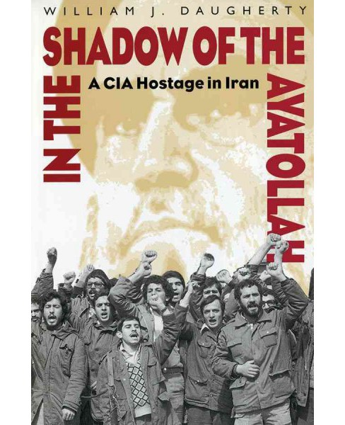 In the Shadow of the Ayatollah : A CIA Hostage in Iran (Reprint) (Paperback) (William J. Daugherty) - image 1 of 1