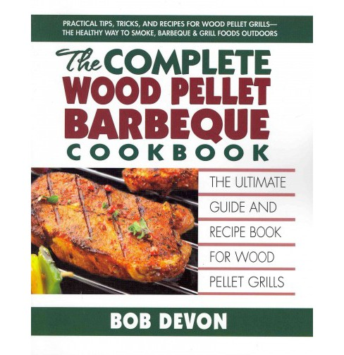 Complete Wood Pellet Barbeque Cookbook : The Ultimate Guide & Recipe Book for Wood Pellet Grills - image 1 of 1