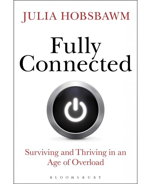 Fully Connected : Surviving and Thriving in an Age of Overload -  by Julia Hobsbawm (Hardcover) - image 1 of 1