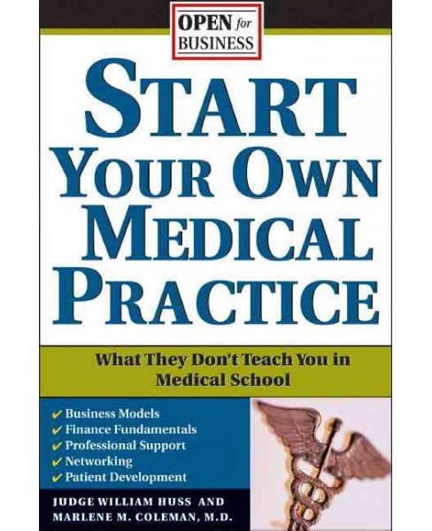 Start Your Own Medical Practice : A Guide to All the Things They Don't Teach You in Medical School About - image 1 of 1