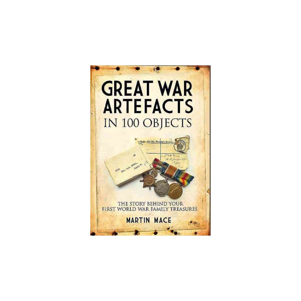Great War Artefacts in 100 Objects : The Story Behind Your First World War Family Treasures
