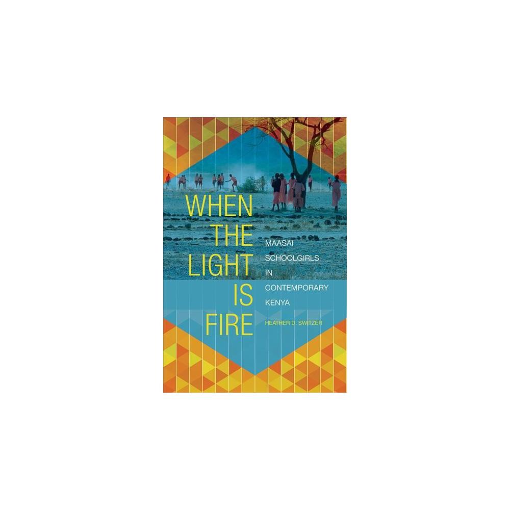 When the Light Is Fire : Maasai Schoolgirls in Contemporary Kenya - by Heather D. Switzer (Paperback)