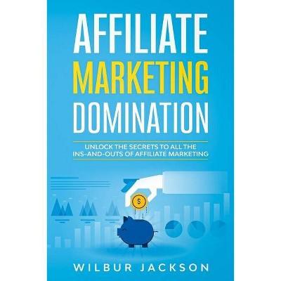 Affiliate Marketing Domination - by  Wilbur Jackson (Paperback)
