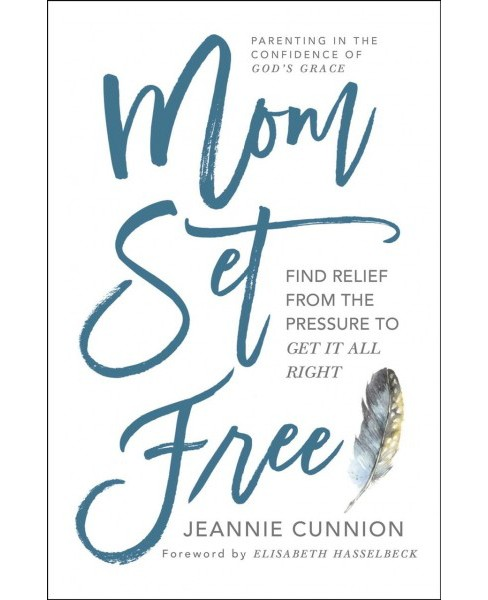 Mom Set Free : Find Relief from the Pressure to Get It All Right (Paperback) (Jeannie Cunnion) - image 1 of 1