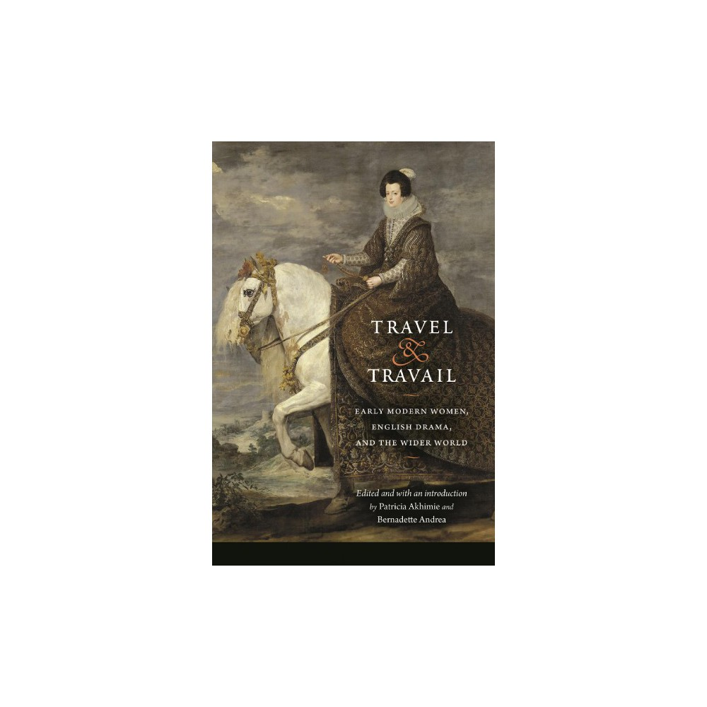 Travel and Travail : Early Modern Women, English Drama, and the Wider World - (Paperback)