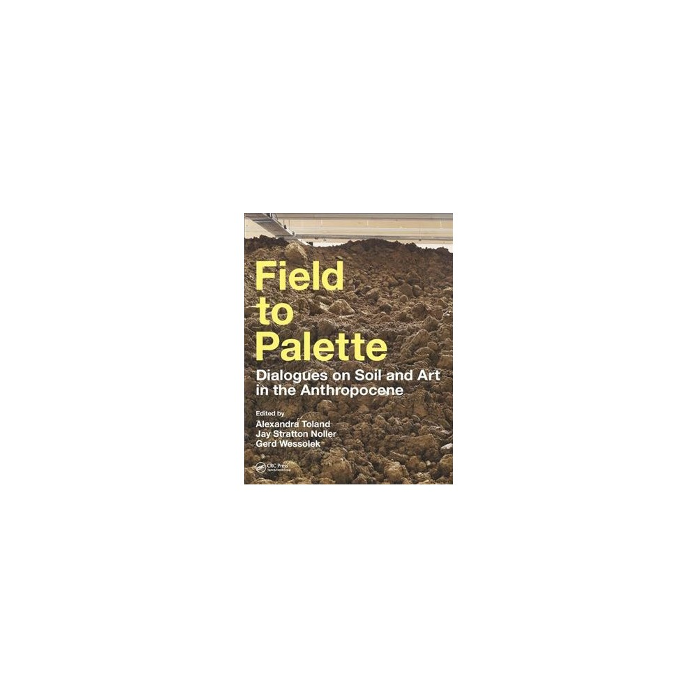 Field to Palette : Dialogues on Soil and Art in the Anthropocene - (Paperback)
