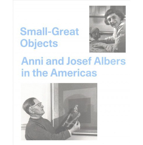 Small-great Objects : Anni and Josef Albers in the Americas (Paperback) (Jennifer Reynolds-kaye) - image 1 of 1