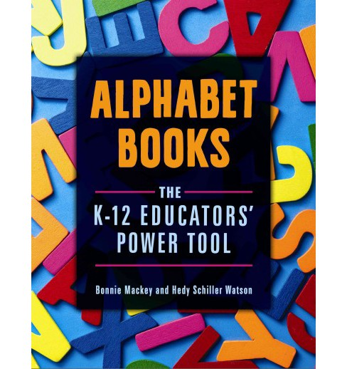 Alphabet Books : The K–12 Educators' Power Tool (Paperback) (Bonnie Mackey & Hedy Schiller Watson) - image 1 of 1