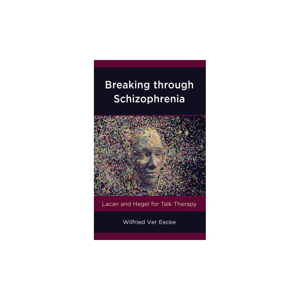 Breaking Through Schizophrenia : Lacan and Hegel for Talk Therapy - by Wilfried Ver Eecke (Hardcover)
