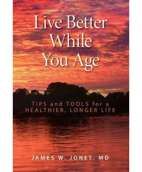 Live Better While You Age : Tips and Tools for a Healthier, Longer Life (Hardcover) (James W. Jones) - image 1 of 1