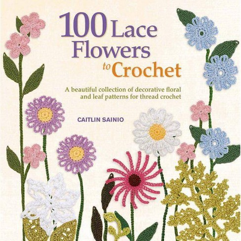 100 Lace Flowers to Crochet - (Knit & Crochet) by  Caitlin Sainio (Paperback) - image 1 of 1