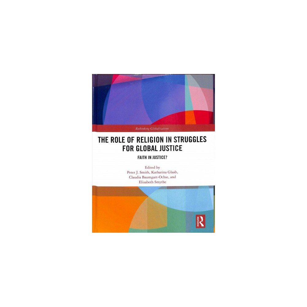 Role of Religion in Struggles for Global Justice : Faith in Justice? - (Hardcover)