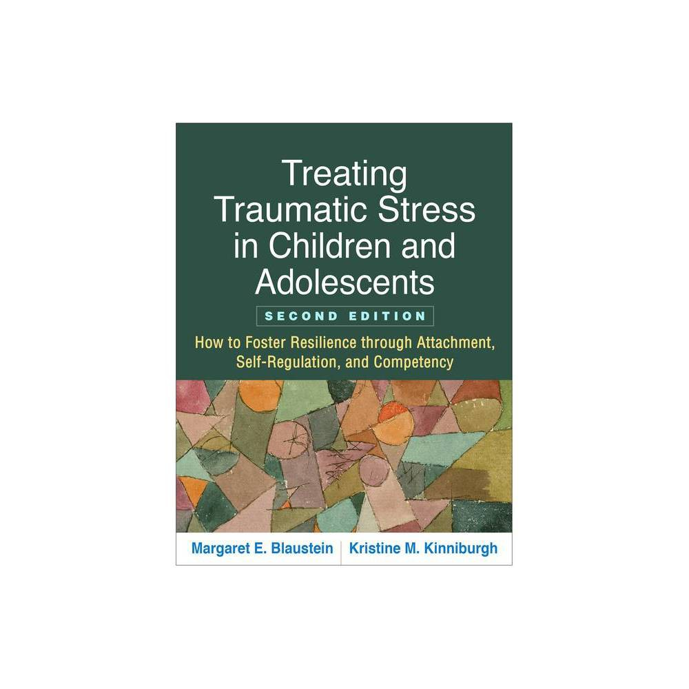 Treating Traumatic Stress In Children And Adolescents Second Edition 2nd Edition By Margaret E Blaustein Kristine M Kinniburgh Paperback