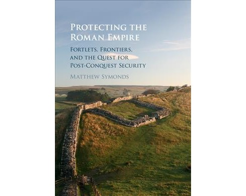 Protecting the Roman Empire : Fortlets, Frontiers, and the Quest for Post-Conquest Security (Hardcover) - image 1 of 1