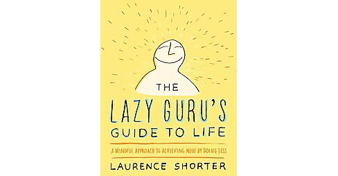 Lazy Guru's Guide to Life : A Mindful Approach to Achieving More by Doing Less (Hardcover) (Laurence - image 1 of 1