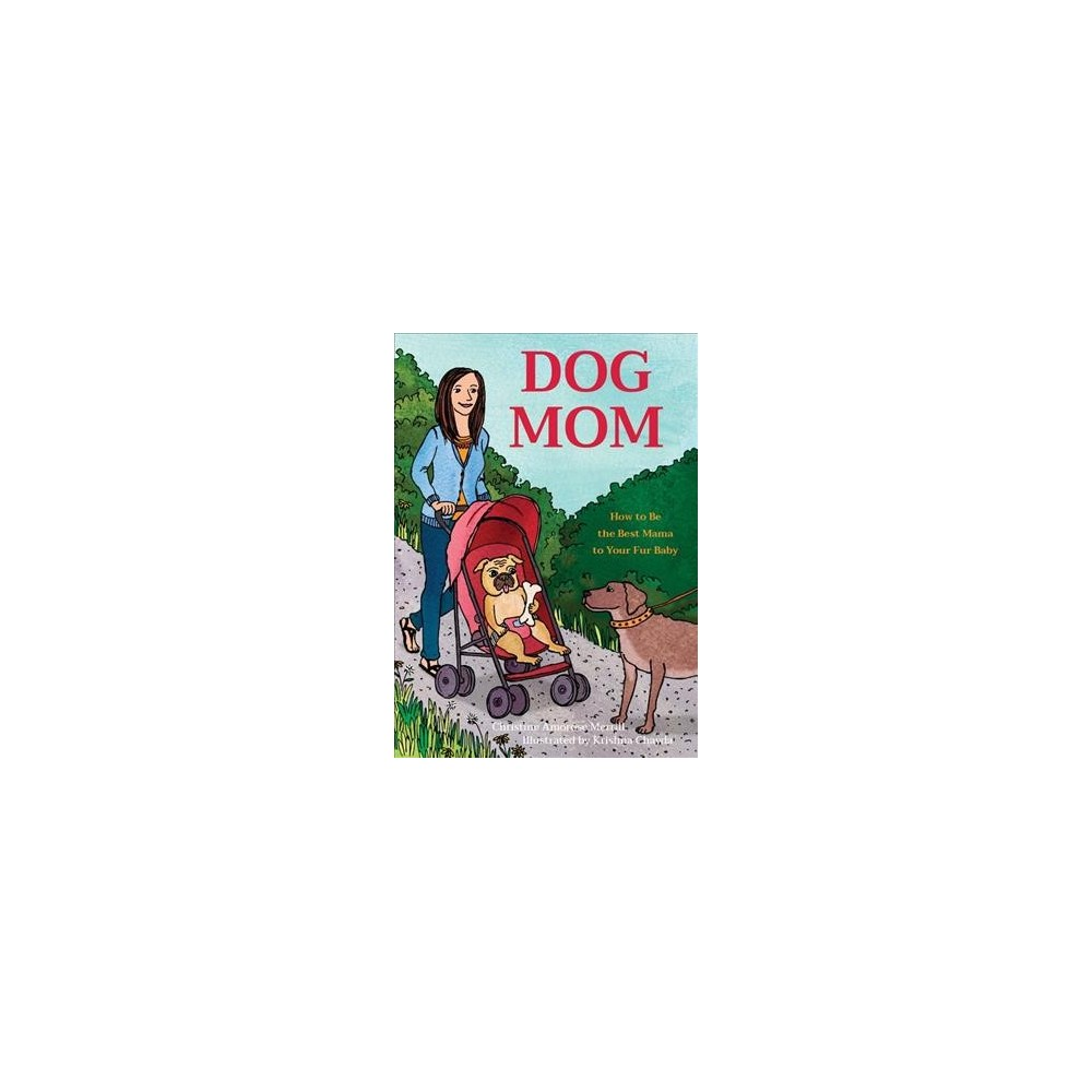 Dog Mom : How to Be the Best Mama to Your Fur Baby - by Christine Amorose Merrill (Hardcover)
